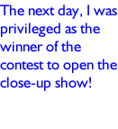 The next day, I was privileged as the winner of the contest to open the close-up show!