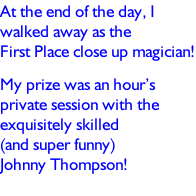 At the end of the day, I walked away as the First Place close up magician! My prize was an hour's private session with the exquisitely skilled  (and super funny)  Johnny Thompson!